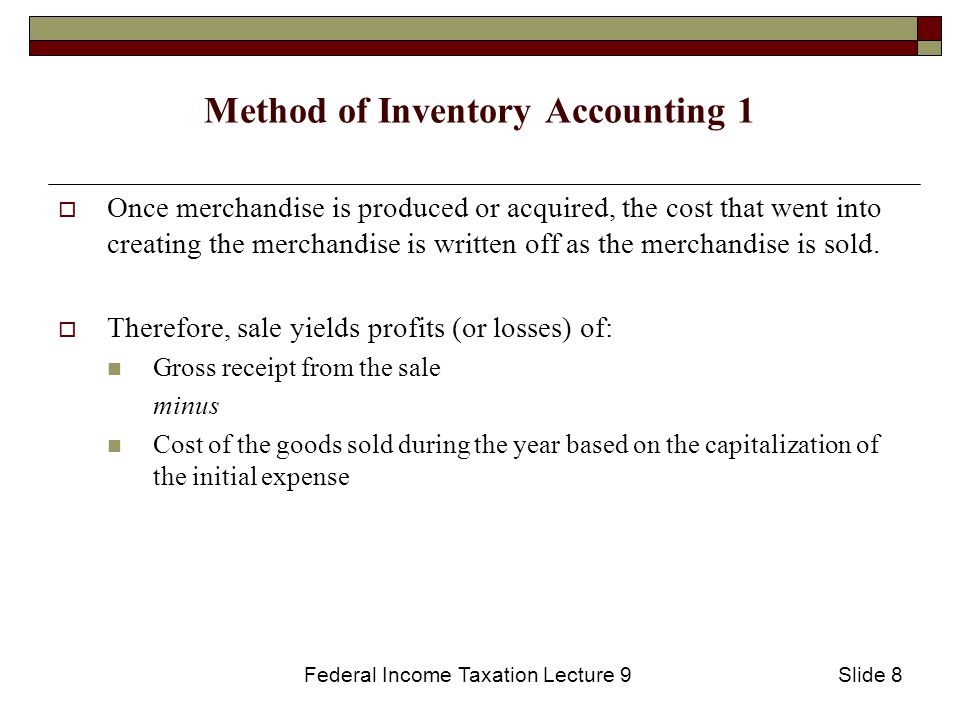 Federal Income Taxation Lecture 9Slide 8 Method of Inventory Accounting 1  Once merchandise is produced or acquired, the cost that went into creating the merchandise is written off as the merchandise is sold.