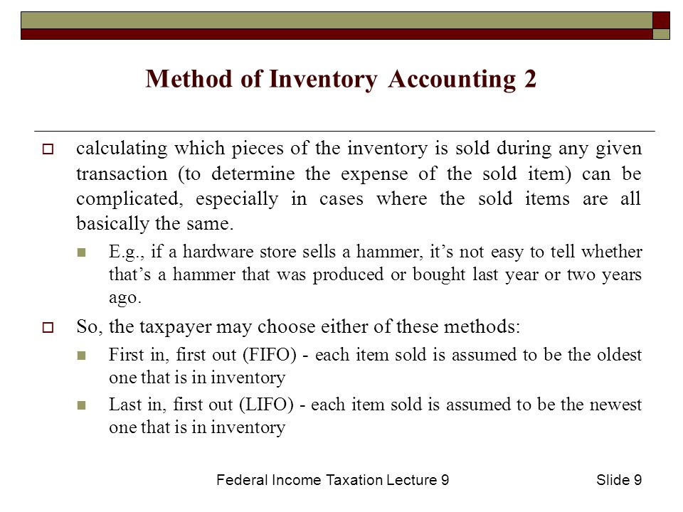 Federal Income Taxation Lecture 9Slide 9 Method of Inventory Accounting 2  calculating which pieces of the inventory is sold during any given transaction (to determine the expense of the sold item) can be complicated, especially in cases where the sold items are all basically the same.