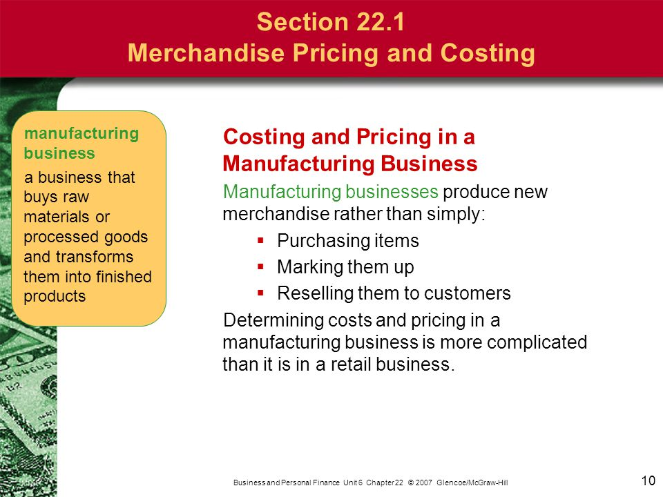 10 Business and Personal Finance Unit 6 Chapter 22 © 2007 Glencoe/McGraw-Hill Costing and Pricing in a Manufacturing Business Manufacturing businesses