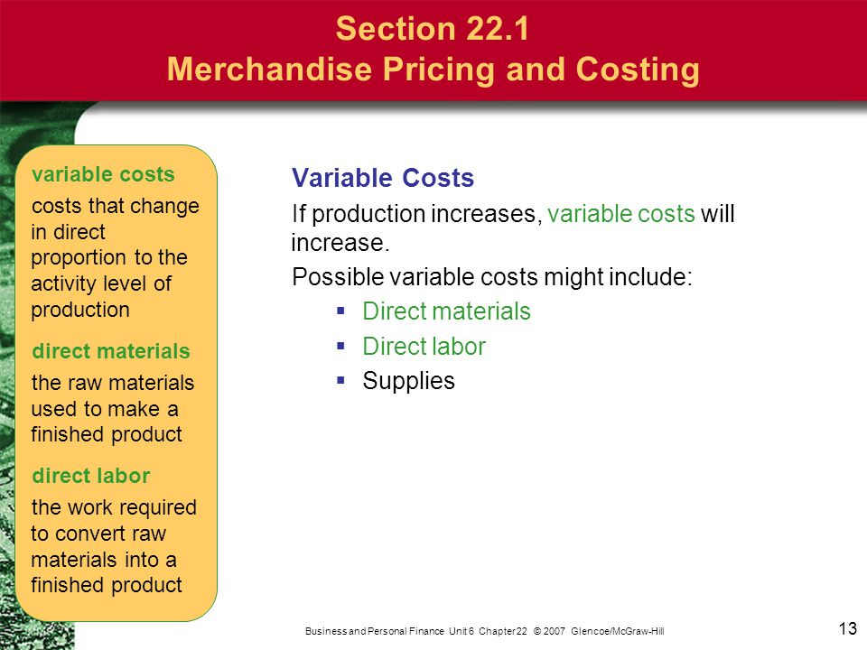 13 Business and Personal Finance Unit 6 Chapter 22 © 2007 Glencoe/McGraw-Hill Variable Costs If production increases, variable costs will increase. Po