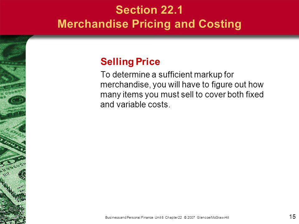 15 Business and Personal Finance Unit 6 Chapter 22 © 2007 Glencoe/McGraw-Hill Selling Price To determine a sufficient markup for merchandise, you will