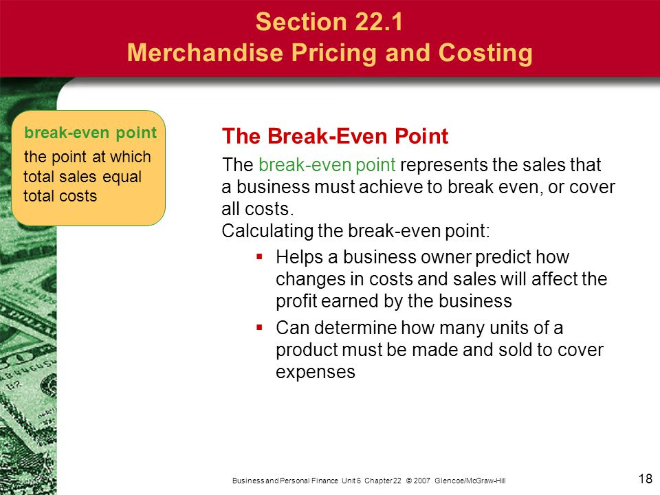 18 Business and Personal Finance Unit 6 Chapter 22 © 2007 Glencoe/McGraw-Hill The Break-Even Point The break-even point represents the sales that a bu