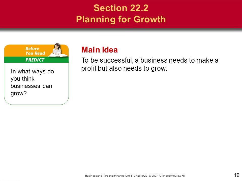 19 Business and Personal Finance Unit 6 Chapter 22 © 2007 Glencoe/McGraw-Hill In what ways do you think businesses can grow? 19 Main Idea To be succes