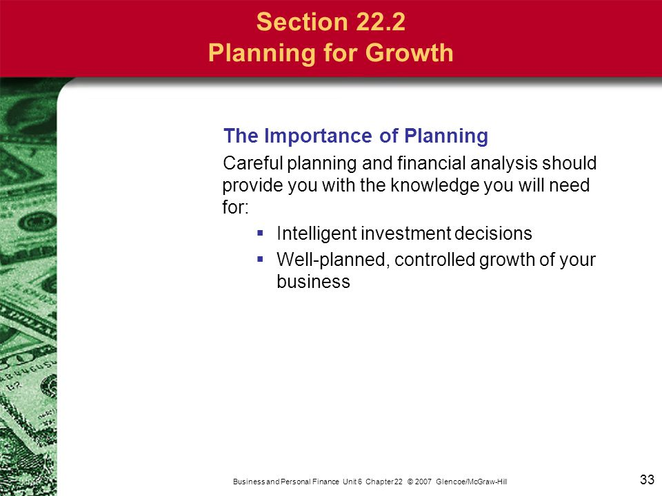33 Business and Personal Finance Unit 6 Chapter 22 © 2007 Glencoe/McGraw-Hill The Importance of Planning Careful planning and financial analysis shoul