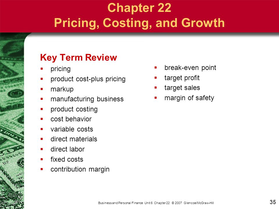 35 Business and Personal Finance Unit 6 Chapter 22 © 2007 Glencoe/McGraw-Hill Key Term Review  pricing  product cost-plus pricing  markup  manufac