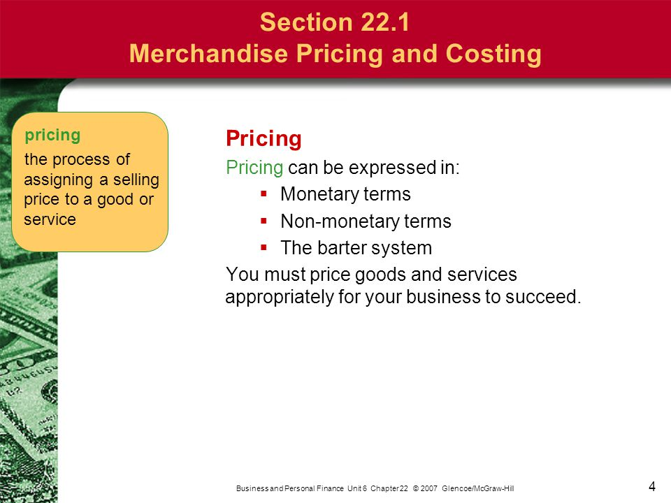 4 Pricing Pricing can be expressed in:  Monetary terms  Non-monetary terms  The barter system You must price goods and services appropriately for y