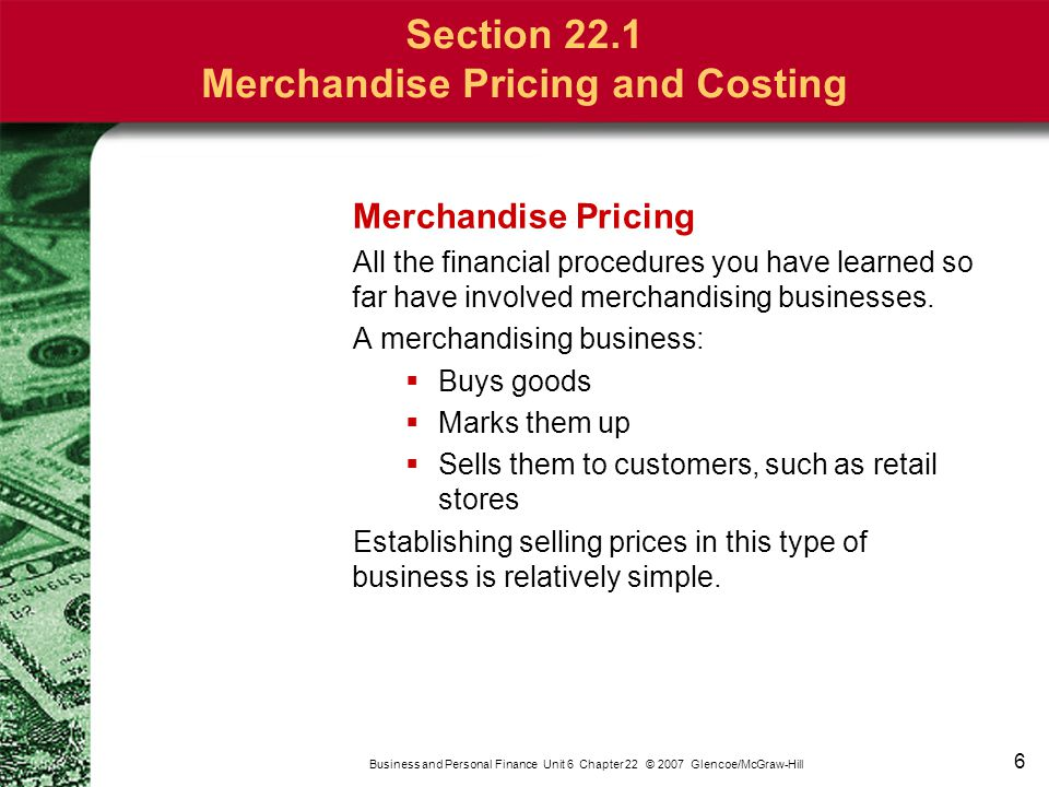 6 Business and Personal Finance Unit 6 Chapter 22 © 2007 Glencoe/McGraw-Hill Merchandise Pricing All the financial procedures you have learned so far