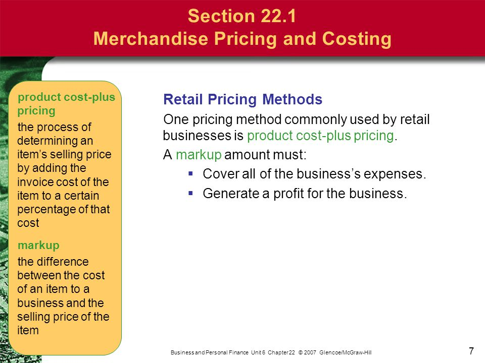 7 Business and Personal Finance Unit 6 Chapter 22 © 2007 Glencoe/McGraw-Hill Retail Pricing Methods One pricing method commonly used by retail busines