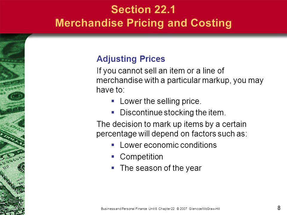 8 Business and Personal Finance Unit 6 Chapter 22 © 2007 Glencoe/McGraw-Hill Adjusting Prices If you cannot sell an item or a line of merchandise with