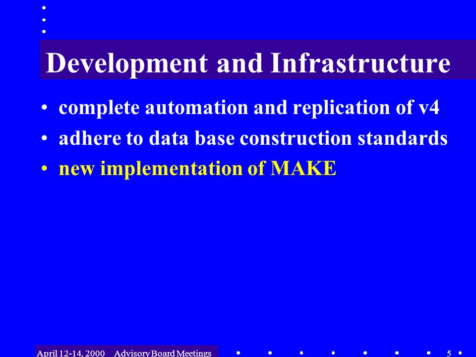 April 12-14, 2000Advisory Board Meetings6 Development and Infrastructure complete automation and replication of v4 adhere to data base construction standards new implementation of MAKE version archiving systems –CVS - for program and MAKE files –DVS - for input data files