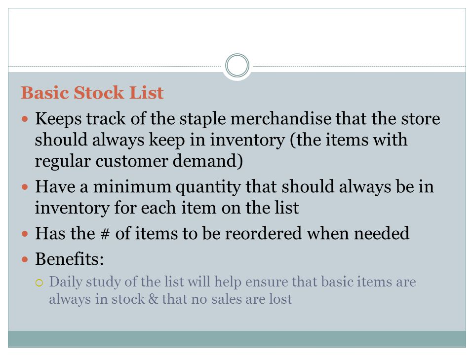 Basic Stock List Keeps track of the staple merchandise that the store should always keep in inventory (the items with regular customer demand) Have a