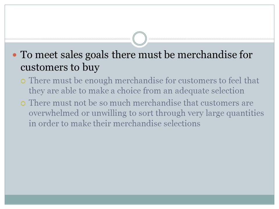 To meet sales goals there must be merchandise for customers to buy  There must be enough merchandise for customers to feel that they are able to make