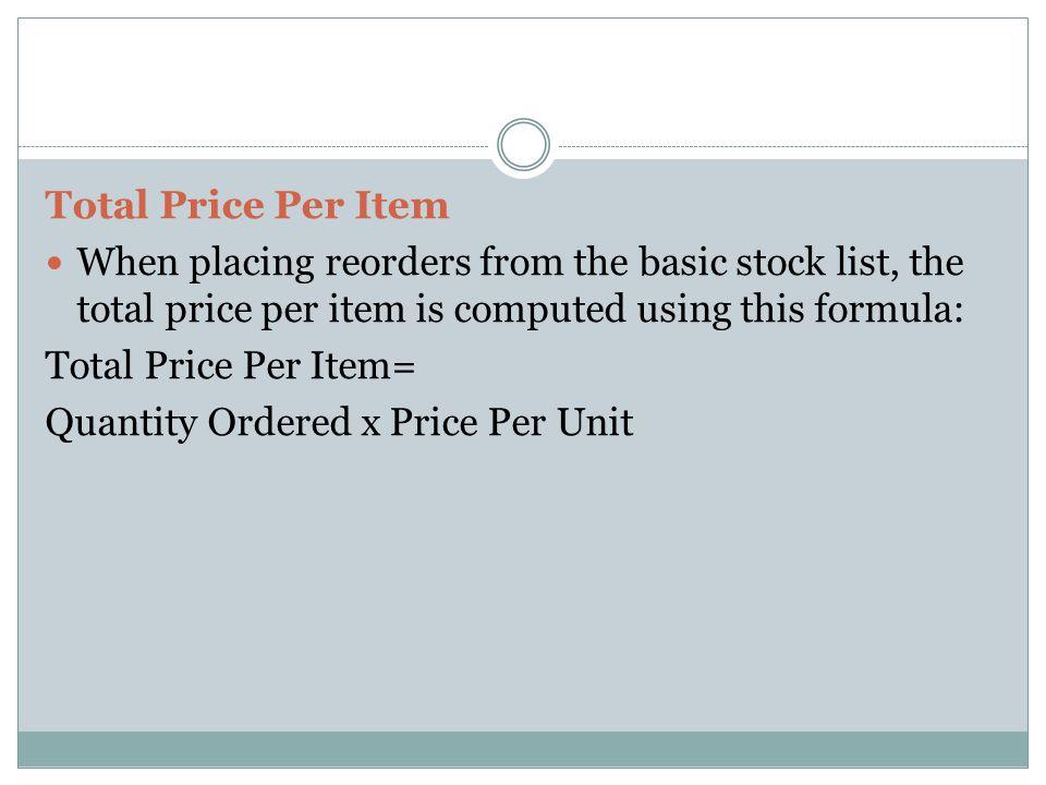 Total Price Per Item When placing reorders from the basic stock list, the total price per item is computed using this formula: Total Price Per Item= Q