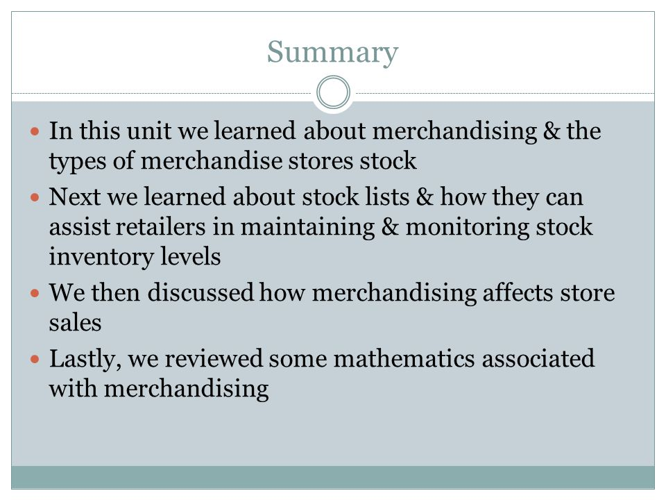 Summary In this unit we learned about merchandising & the types of merchandise stores stock Next we learned about stock lists & how they can assist re