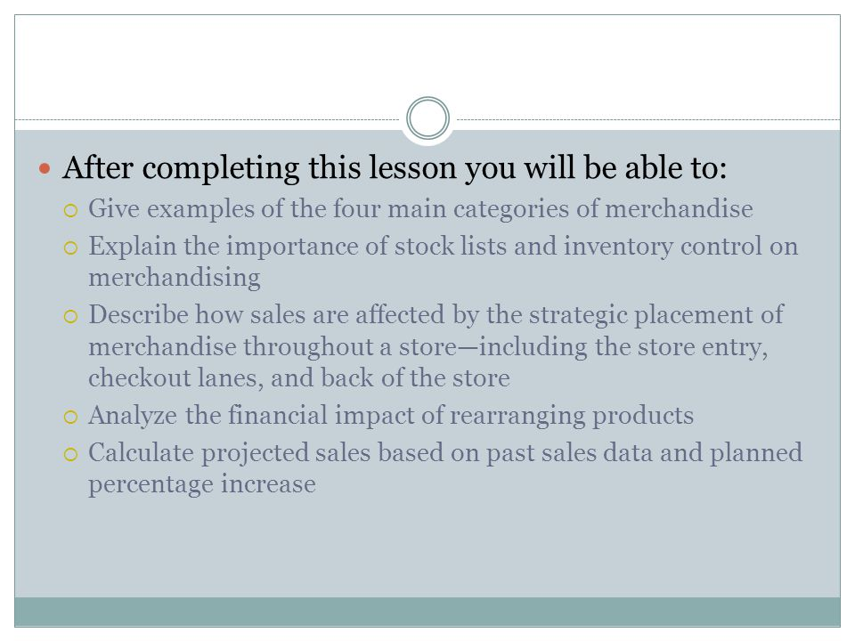 After completing this lesson you will be able to:  Give examples of the four main categories of merchandise  Explain the importance of stock lists a