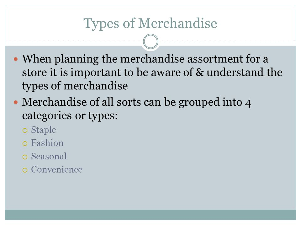 Types of Merchandise When planning the merchandise assortment for a store it is important to be aware of & understand the types of merchandise Merchan