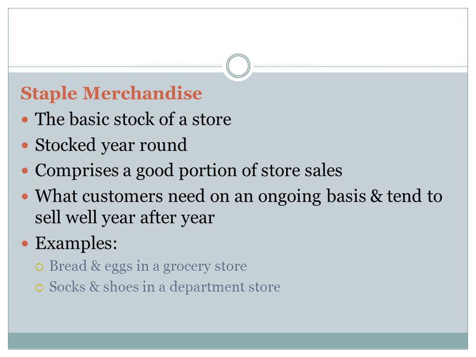 Staple Merchandise The basic stock of a store Stocked year round Comprises a good portion of store sales What customers need on an ongoing basis & ten