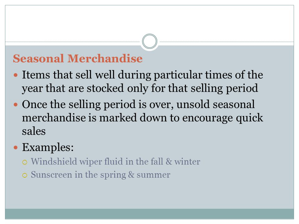 Seasonal Merchandise Items that sell well during particular times of the year that are stocked only for that selling period Once the selling period is