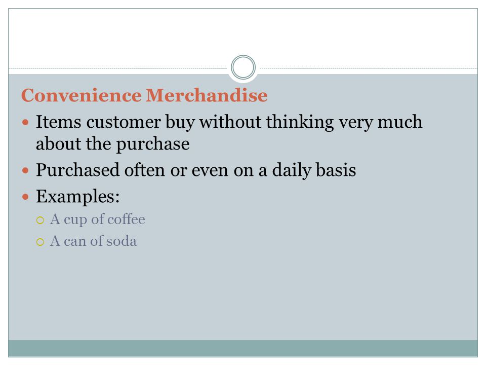 Convenience Merchandise Items customer buy without thinking very much about the purchase Purchased often or even on a daily basis Examples:  A cup of