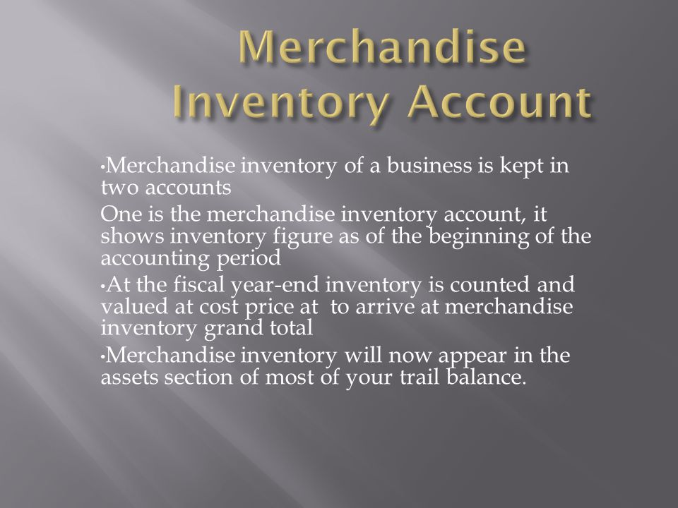 Merchandise inventory of a business is kept in two accounts One is the merchandise inventory account, it shows inventory figure as of the beginning of