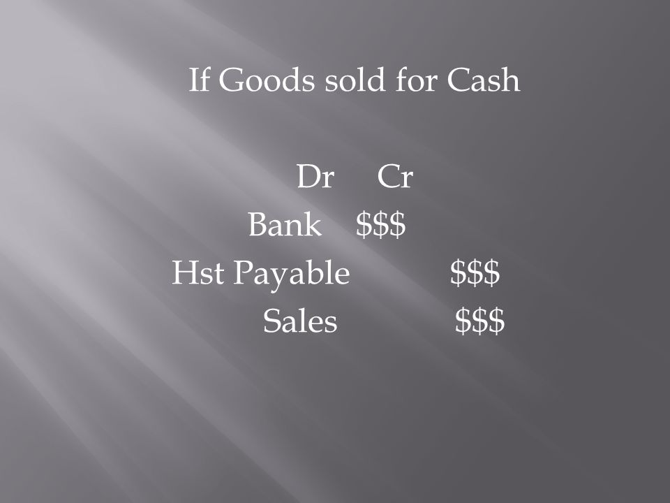 If Goods sold for Cash Dr Cr Bank $$$ Hst Payable $$$ Sales $$$