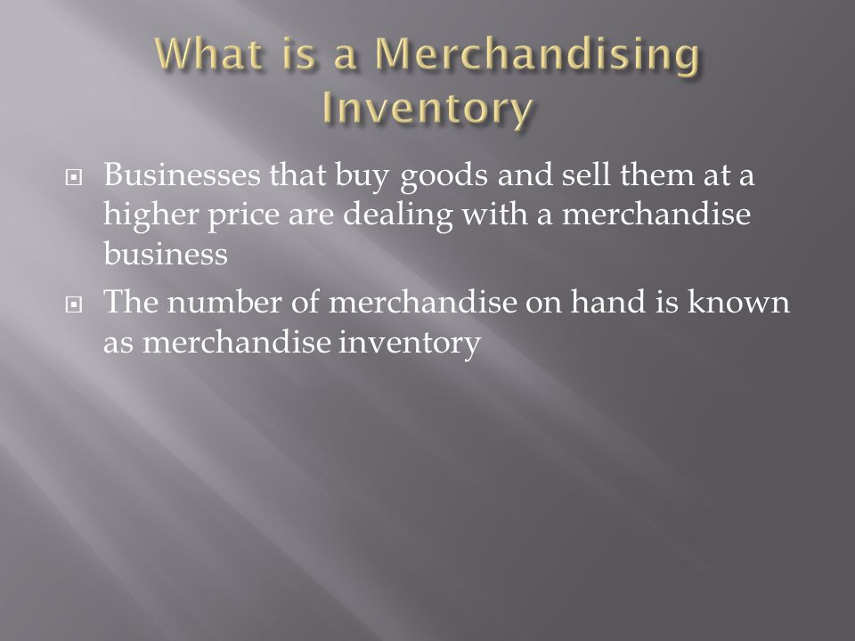  Businesses that buy goods and sell them at a higher price are dealing with a merchandise business  The number of merchandise on hand is known as me