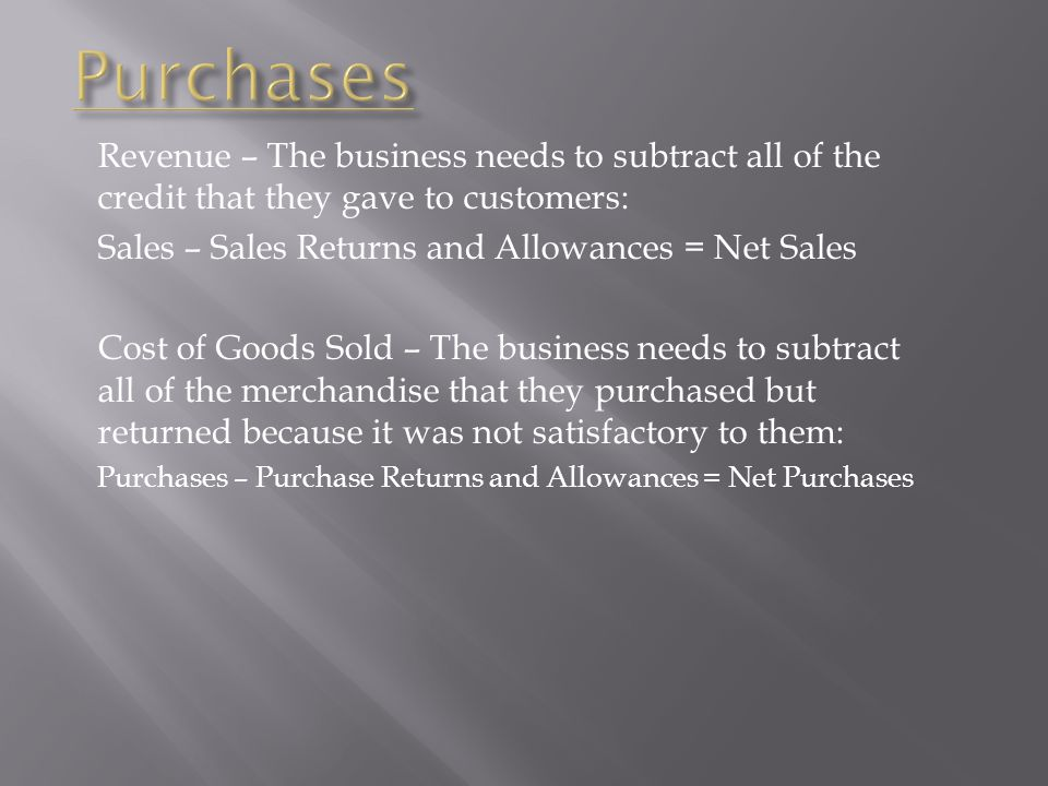 Revenue – The business needs to subtract all of the credit that they gave to customers: Sales – Sales Returns and Allowances = Net Sales Cost of Goods