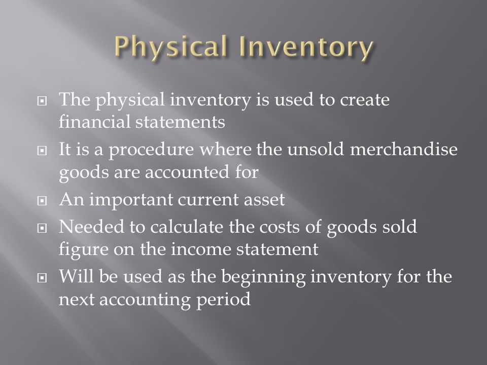  Merchandise inventory is a current asset under accounts receivable because it will be normally sold and turned into cash within that fiscal period  It is listed as its cost price and not its selling price (GAAP: The Cost Principle)