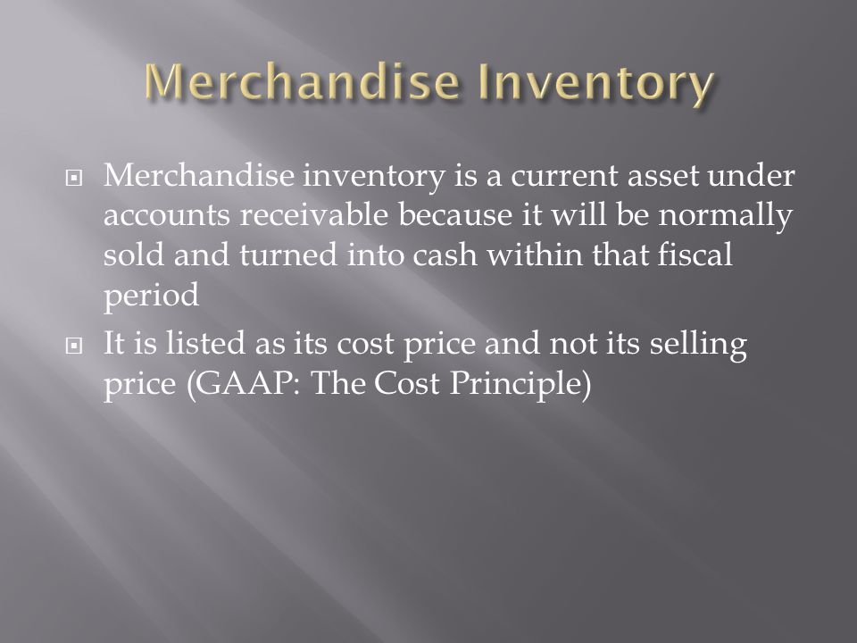  Merchandise inventory is a current asset under accounts receivable because it will be normally sold and turned into cash within that fiscal period 