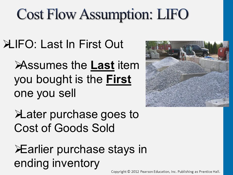  LIFO: Last In First Out  Assumes the Last item you bought is the First one you sell  Later purchase goes to Cost of Goods Sold  Earlier purchase stays in ending inventory