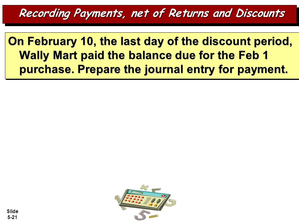 Slide 5-21 On February 10, the last day of the discount period, Wally Mart paid the balance due for the Feb 1 purchase.