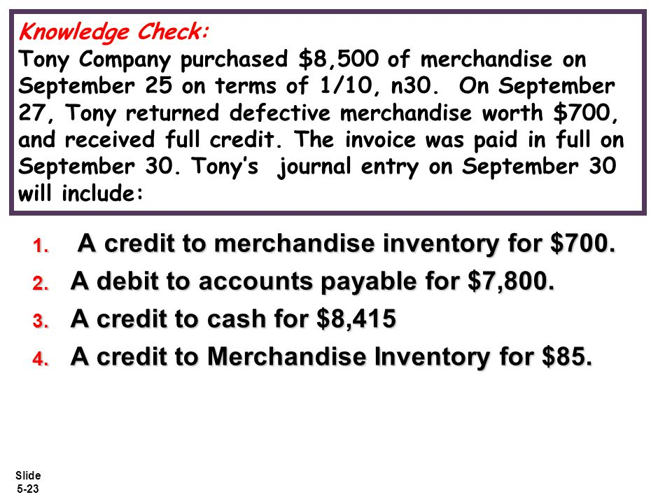 Slide 5-23 Knowledge Check: Tony Company purchased $8,500 of merchandise on September 25 on terms of 1/10, n30.