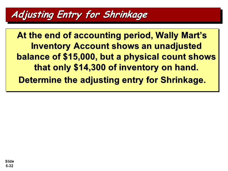 Slide 5-32 At the end of accounting period, Wally Mart's Inventory Account shows an unadjusted balance of $15,000, but a physical count shows that only $14,300 of inventory on hand.