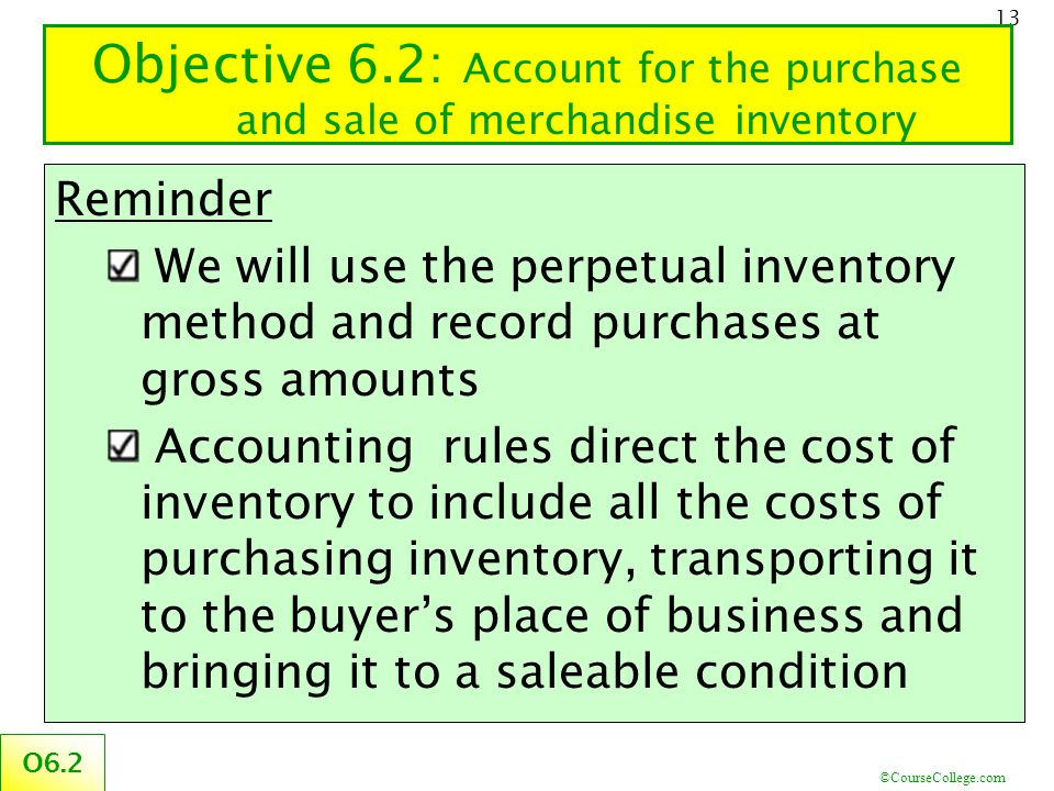 ©CourseCollege.com 13 Objective 6.2: Account for the purchase and sale of merchandise inventory O6.2 Reminder We will use the perpetual inventory meth