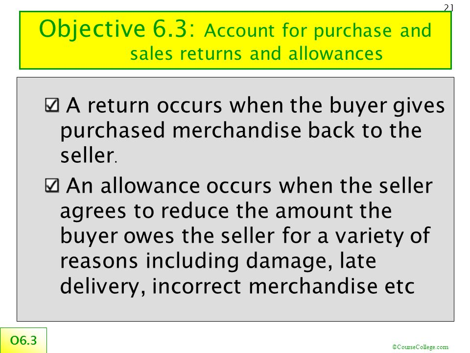 ©CourseCollege.com 21 Objective 6.3: Account for purchase and sales returns and allowances O6.3 A return occurs when the buyer gives purchased merchan