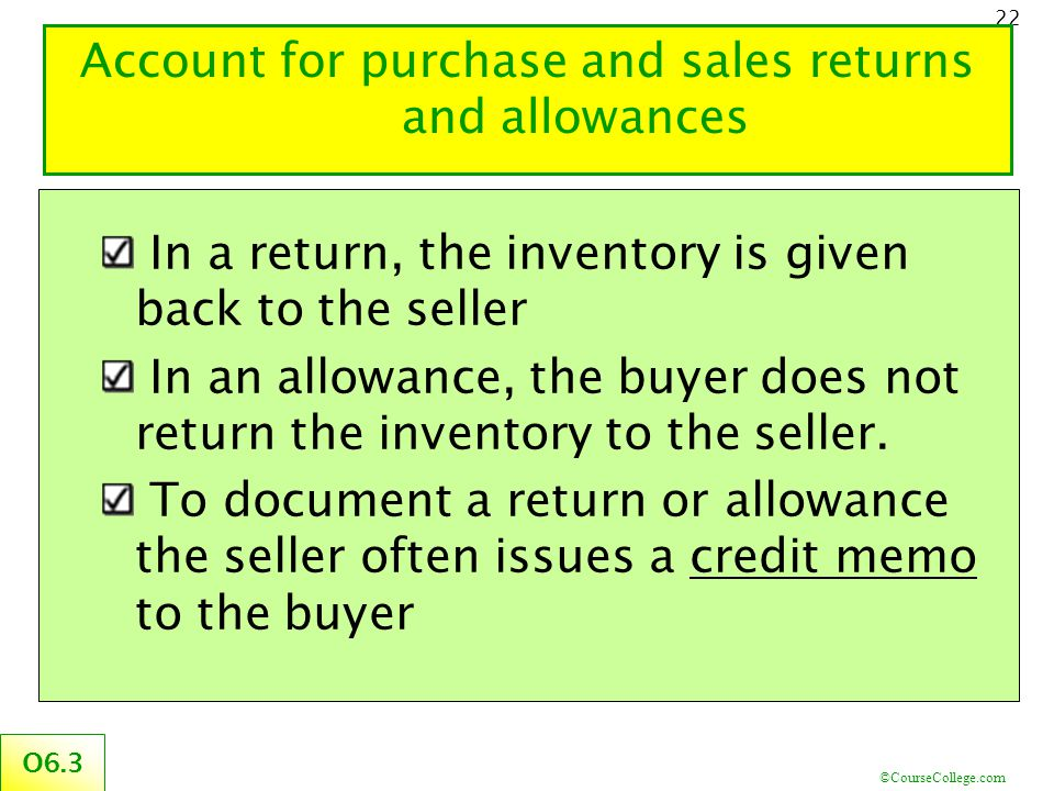 ©CourseCollege.com 22 Account for purchase and sales returns and allowances O6.3 In a return, the inventory is given back to the seller In an allowanc