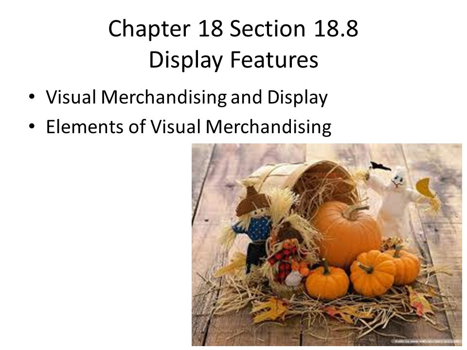 Chapter 18 Section 18.8 Display Features Visual Merchandising and Display Elements of Visual Merchandising