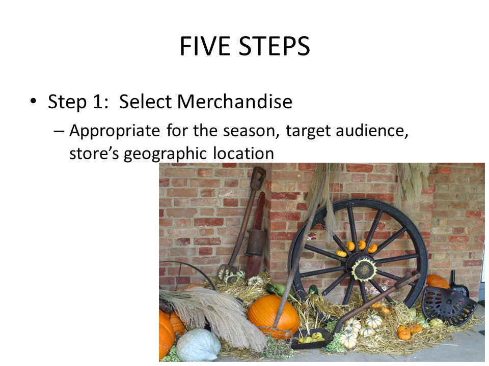 FIVE STEPS Step 1: Select Merchandise – Appropriate for the season, target audience, store's geographic location