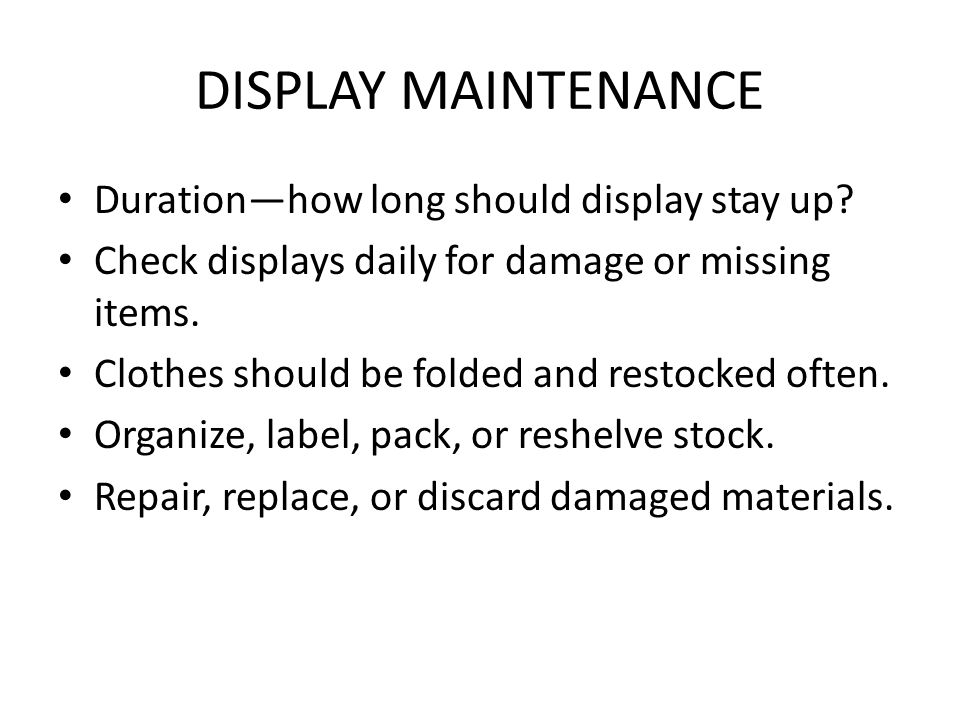DISPLAY MAINTENANCE Duration—how long should display stay up? Check displays daily for damage or missing items. Clothes should be folded and restocked