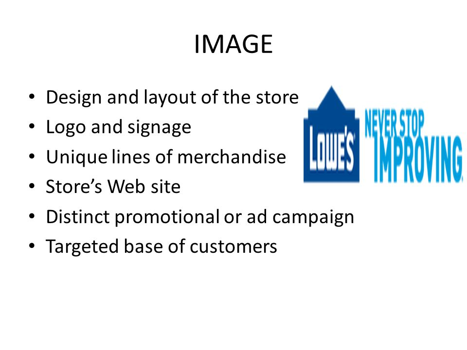 IMAGE Design and layout of the store Logo and signage Unique lines of merchandise Store's Web site Distinct promotional or ad campaign Targeted base o
