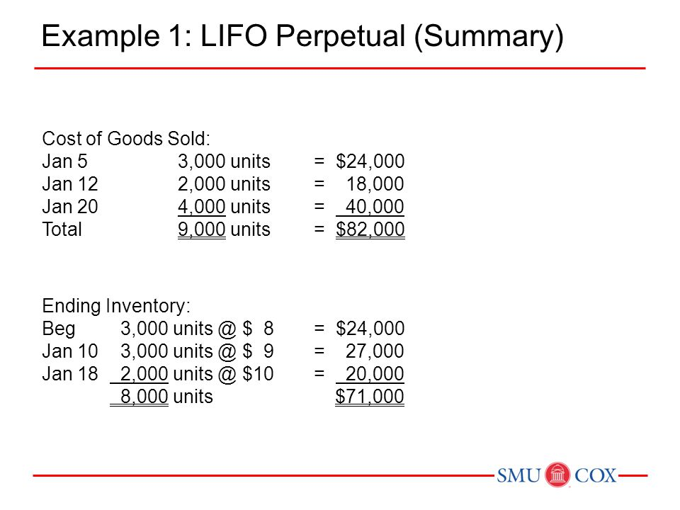 Example 1: LIFO Perpetual (Summary) Ending Inventory: Beg 3,000 units @ $ 8= $24,000 Jan 10 3,000 units @ $ 9= 27,000 Jan 18 2,000 units @ $10= 20,000