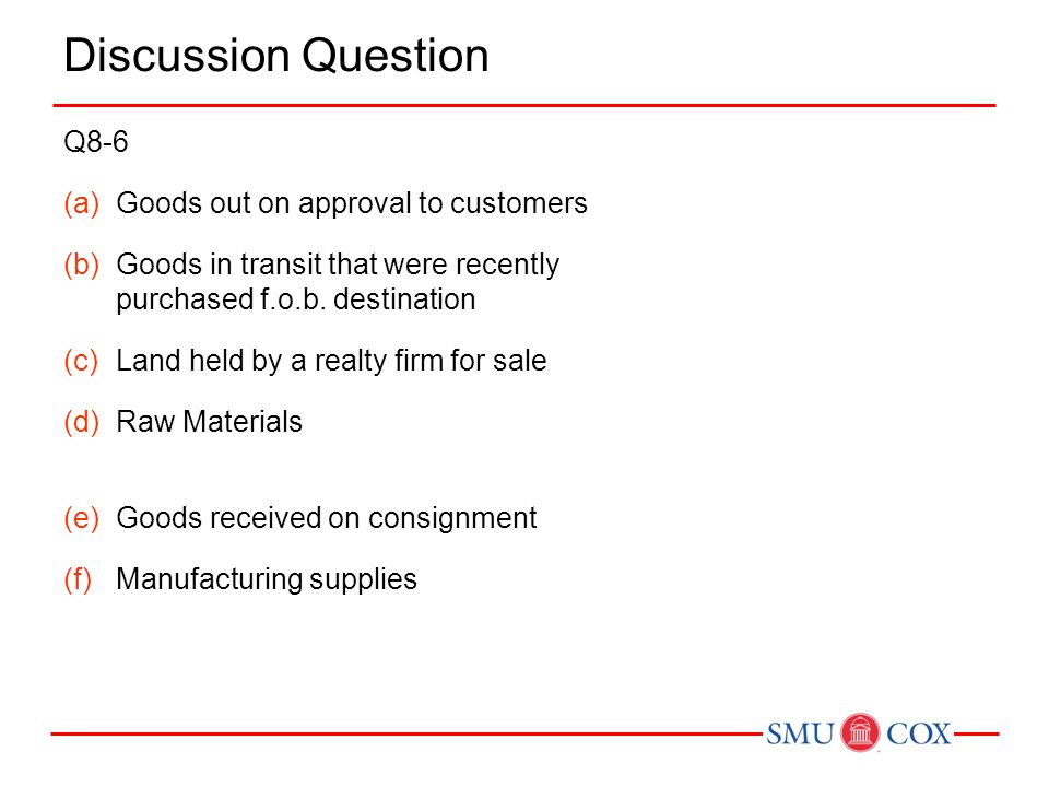 Discussion Question Q8-6 (a)Goods out on approval to customers (b)Goods in transit that were recently purchased f.o.b. destination (c)Land held by a r