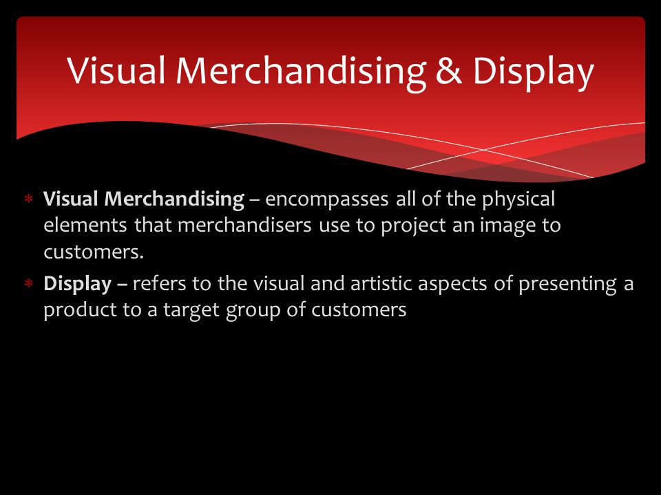  Visual Merchandising – encompasses all of the physical elements that merchandisers use to project an image to customers.