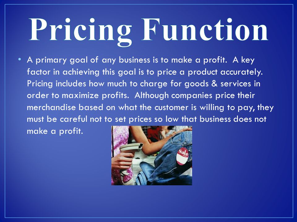 A primary goal of any business is to make a profit. A key factor in achieving this goal is to price a product accurately. Pricing includes how much to