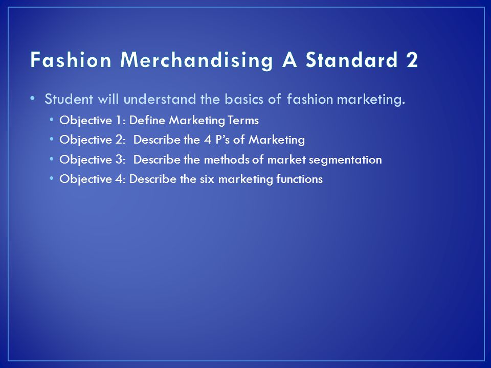 Student will understand the basics of fashion marketing. Objective 1: Define Marketing Terms Objective 2: Describe the 4 P's of Marketing Objective 3: