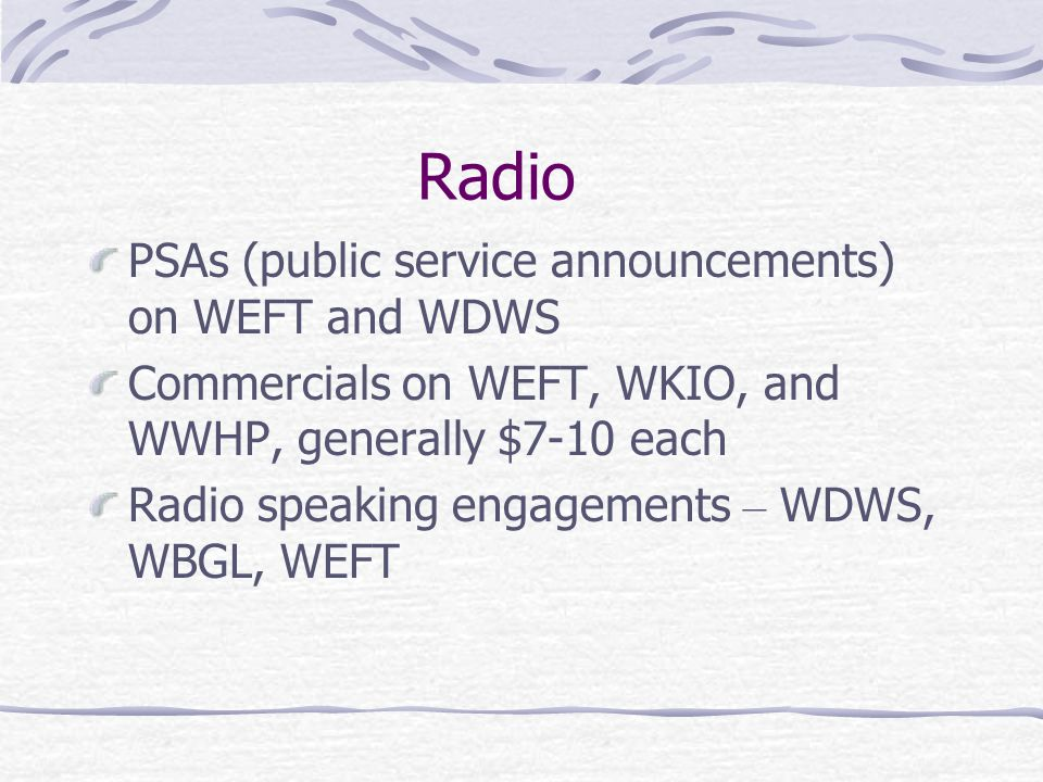 Radio PSAs (public service announcements) on WEFT and WDWS Commercials on WEFT, WKIO, and WWHP, generally $7-10 each Radio speaking engagements – WDWS, WBGL, WEFT