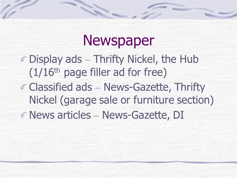 Newspaper Display ads – Thrifty Nickel, the Hub (1/16 th page filler ad for free) Classified ads – News-Gazette, Thrifty Nickel (garage sale or furniture section) News articles – News-Gazette, DI