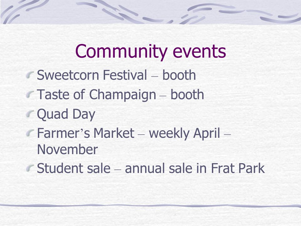 Community events Sweetcorn Festival – booth Taste of Champaign – booth Quad Day Farmer ' s Market – weekly April – November Student sale – annual sale in Frat Park