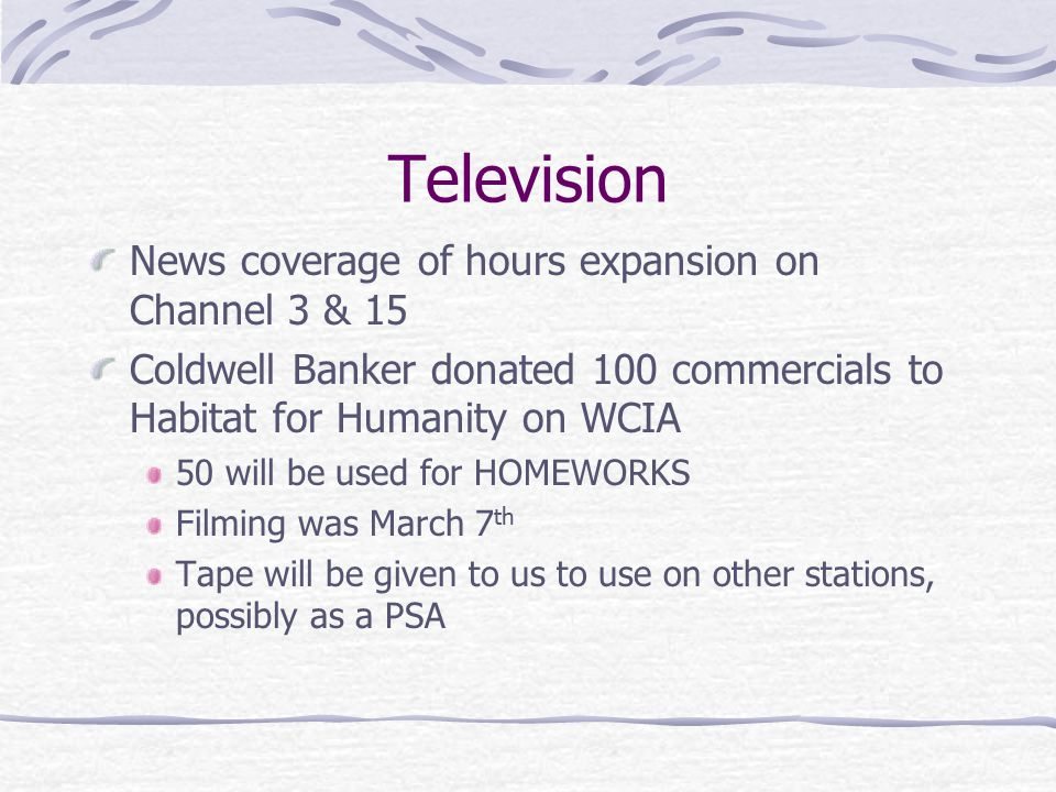 Television News coverage of hours expansion on Channel 3 & 15 Coldwell Banker donated 100 commercials to Habitat for Humanity on WCIA 50 will be used for HOMEWORKS Filming was March 7 th Tape will be given to us to use on other stations, possibly as a PSA