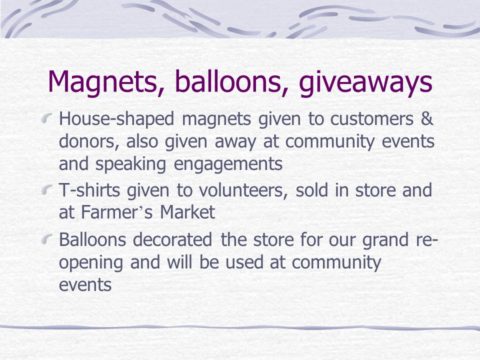 Magnets, balloons, giveaways House-shaped magnets given to customers & donors, also given away at community events and speaking engagements T-shirts given to volunteers, sold in store and at Farmer ' s Market Balloons decorated the store for our grand re- opening and will be used at community events